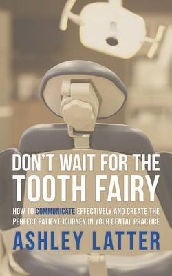 Don't Wait for the Tooth Fairy - How to Communicate Effectively and Create the Perfect Patient Journey in Your Dental...