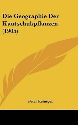 Die Geographie Der Kautschukpflanzen (1905) (English, German, Hardcover): Peter Reintgen