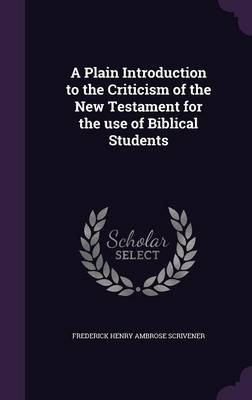 A Plain Introduction to the Criticism of the New Testament for the Use of Biblical Students (Hardcover): Frederick Henry...