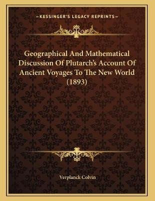 Geographical and Mathematical Discussion of Plutarch's Account of Ancient Voyages to the New World (1893) (Paperback):...