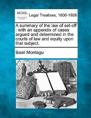 A Summary of the Law of Set-Off - With an Appendix of Cases Argued and Determined in the Courts of Law and Equity Upon That...