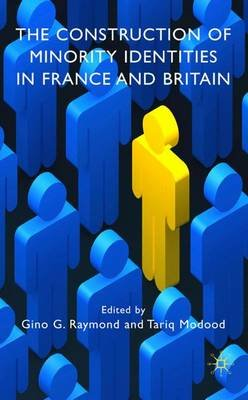 The Construction of Minority Identities in France and Britain (Hardcover): Gino G. Raymond, Tariq Modood