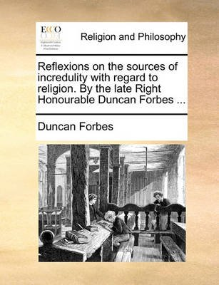 Reflexions on the Sources of Incredulity with Regard to Religion. by the Late Right Honourable Duncan Forbes ... (Paperback):...