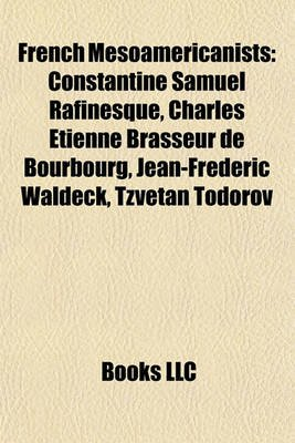 French Mesoamericanists - Constantine Samuel Rafinesque, Charles Tienne Brasseur de Bourbourg, Jean-Frdric Waldeck, Tzvetan...