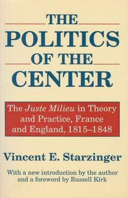 The Politics of the Center - The Juste Milieu in Theory and Practice - France and England, 1815-48 (Paperback): Vincent E....