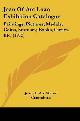 Joan of Arc Loan Exhibition Catalogue - Paintings, Pictures, Medals, Coins, Statuary, Books, Curios, Etc. (1913) (Paperback):...