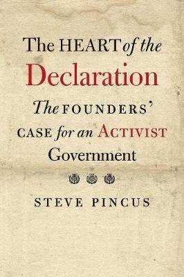 The Heart of the Declaration - The Founders' Case for an Activist Government (Hardcover): Steve Pincus