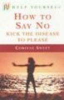 How to Say No - Kick the Disease to Please (Paperback): Corinne Sweet