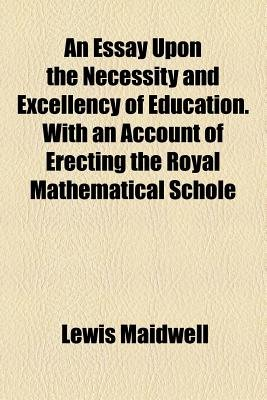 An Essay Upon the Necessity and Excellency of Education. with an Account of Erecting the Royal Mathematical Schole (Paperback):...