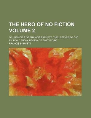 "The Hero of No Fiction Volume 2; Or, Memoirs of Francis Barnett, the Lefevre of ""No Fiction"" and a Review of That Work..."