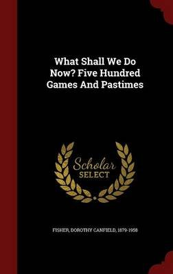 What Shall We Do Now? Five Hundred Games and Pastimes (Hardcover): Dorothy Canfield 1879-1958 Fisher