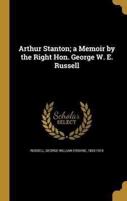 Arthur Stanton; A Memoir by the Right Hon. George W. E. Russell (Hardcover): George William Erskine 1853-19 Russell