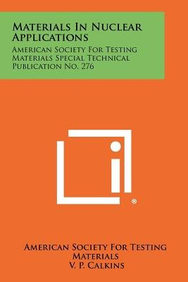 Materials in Nuclear Applications - American Society for Testing Materials Special Technical Publication No. 276 (Paperback):...