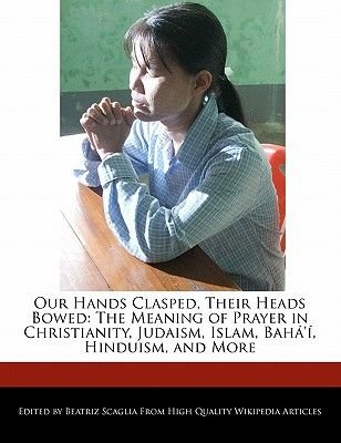 Our Hands Clasped, Their Heads Bowed - The Meaning of Prayer