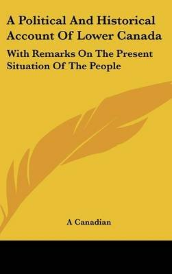 A Political and Historical Account of Lower Canada - With Remarks on the Present Situation of the People (Hardcover): Canadian,...