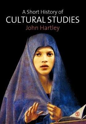 A Short History of Cultural Studies (Paperback): John Hartley
