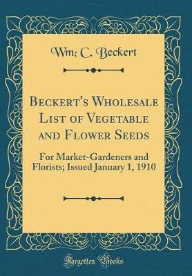 Beckert's Wholesale List of Vegetable and Flower Seeds - For Market-Gardeners and Florists; Issued January 1, 1910...