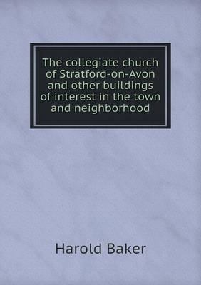 The Collegiate Church of Stratford-On-Avon and Other Buildings of Interest in the Town and Neighborhood (Paperback): Harold...