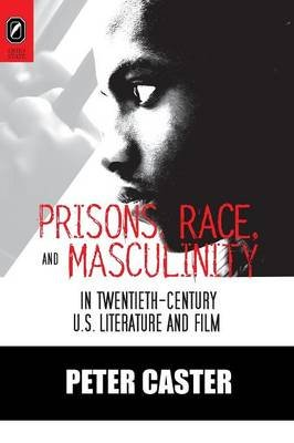 Prisons, Race, and Masculinity in Twentieth-Century U.S. Literature and Film (Paperback): Peter Caster