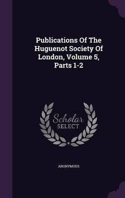 Publications of the Huguenot Society of London, Volume 5, Parts 1-2 (Hardcover): Anonymous
