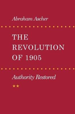 The Revolution of 1905 - Authority Restored (Paperback, New Ed): Abraham Ascher