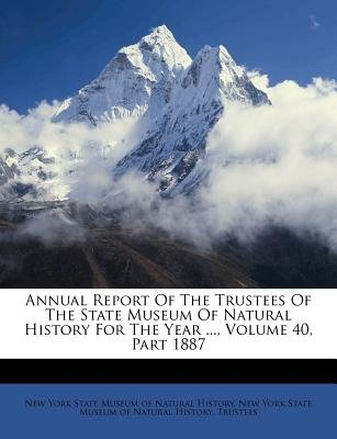Annual Report of the Trustees of the State Museum of Natural History for the Year ..., Volume 40, Part 1887 (Paperback): New...