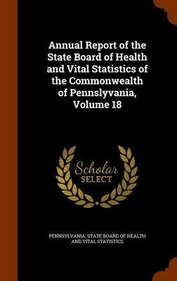 Annual Report of the State Board of Health and Vital Statistics of the Commonwealth of Pennslyvania, Volume 18 (Hardcover):...