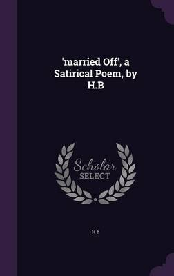 'Married Off', a Satirical Poem, by H.B (Hardcover): Hb