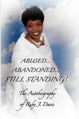 Abused, Abandoned, Still Standing! (Paperback, New): Ruby J. Davis