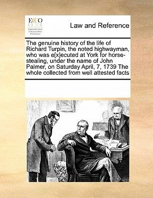 The Genuine History of the Life of Richard Turpin, the Noted Highwayman, Who Was E[x]ecuted at York for Horse-Stealing, Under...