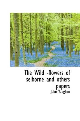 The Wild -Flowers of Selborne and Others Papers (Hardcover): John Vaughan
