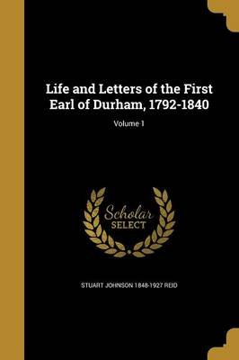 Life and Letters of the First Earl of Durham, 1792-1840; Volume 1 (Paperback): Stuart Johnson 1848-1927 Reid