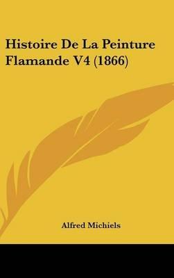 Histoire de La Peinture Flamande V4 (1866) (English, French, Hardcover): Alfred Michiels