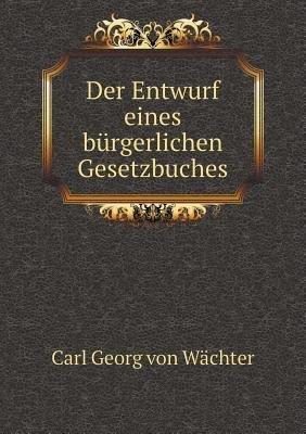 Der Entwurf Eines Burgerlichen Gesetzbuches (German, Paperback): Carl Georg von Wachter