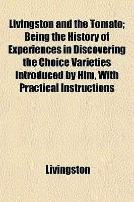 Livingston and the Tomato; Being the History of Experiences in Discovering the Choice Varieties Introduced by Him, with...