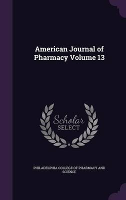 American Journal of Pharmacy Volume 13 (Hardcover): Philadelphia College of Pharmacy and Sci