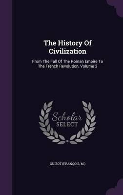 The History of Civilization - From the Fall of the Roman Empire to the French Revolution, Volume 2 (Hardcover): Guizot...