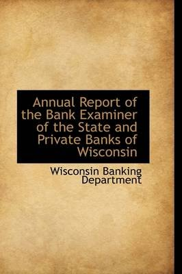 Annual Report of the Bank Examiner of the State and Private Banks of Wisconsin (Paperback): Wisconsin Banking Department