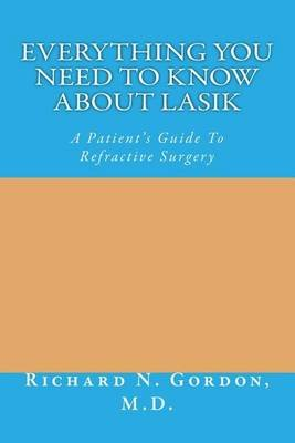 Everything You Need to Know about Lasik - A Patient's Guide to Refractive Surgery (Paperback): Richard Nathaniel Gordon M D