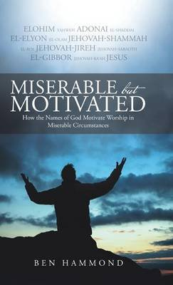Miserable But Motivated - How the Names of God Motivate Worship in Miserable Circumstances (Hardcover): Ben Hammond