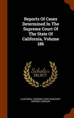 Reports of Cases Determined in the Supreme Court of the State of California, Volume 186 (Hardcover): California Supreme Court,...