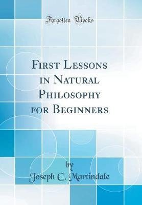 First Lessons in Natural Philosophy for Beginners (Classic Reprint) (Hardcover): Joseph C. Martindale