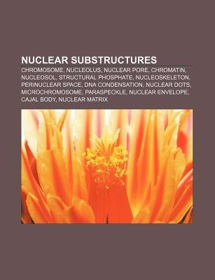 Nuclear Substructures - Chromosome, Nucleolus, Nuclear Pore, Chromatin, Nucleosol, Structural Phosphate, Nucleoskeleton,...