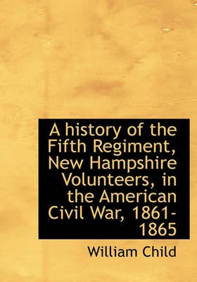 A History of the Fifth Regiment, New Hampshire Volunteers, in the American Civil War, 1861-1865 (Hardcover): William Child