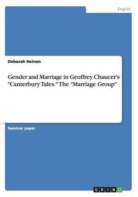 Gender and Marriage in Geoffrey Chaucer's Canterbury Tales. the Marriage Group (Paperback): Deborah Heinen