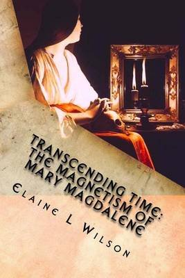 Transcending Time - The Magnetism of Mary Magdalene: Featuring the Penitent Magdalene by Georges Da La Tour (Paperback): Elaine...