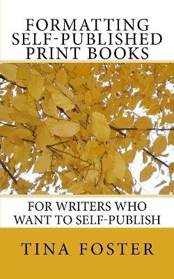 Formatting Self-Published Print Books - For Writers Who Want to Self-Publish (Paperback): Tina Foster