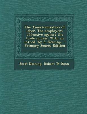 The Americanization of Labor. the Employers' Offensive Against the Trade Unions. with an Introd. by S. Nearing - Primary...