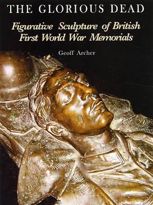 The Glorious Dead - Figurative Sculpture of British First World War Memorials (Paperback): Geoffrey Archer