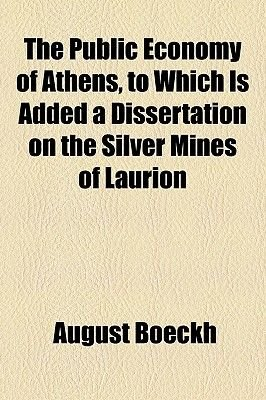 The Public Economy of Athens, to Which Is Added a Dissertation on the Silver Mines of Laurion (Paperback): August Boeckh